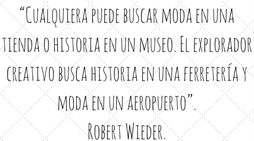 """""""Cualquiera puede buscar moda en una tienda o historia en un museo. El explorador creativo busca historia en una ferretería y moda en un aeropuerto"""". Robert Wieder."""